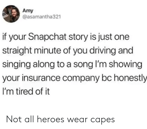 Driving, Singing, and Snapchat: Amy  @asamantha321  if your Snapchat story is just one  straight minute of you driving and  singing along to a song I'm showing  your insurance company bc honestly  I'm tired of it Not all heroes wear capes