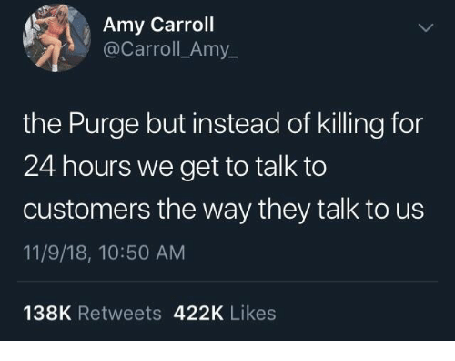 11 9: Amy Carroll  @Carroll_Amy_  the Purge but instead of killing for  24 hours we get to talk to  customers the way they talk to us  11/9/18, 10:50 AM  138K Retweets 422K Likes