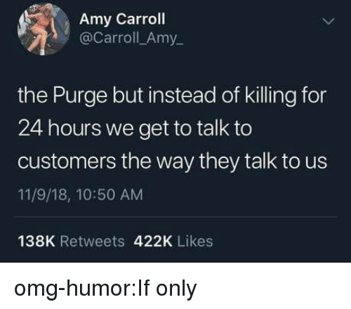 11 9: Amy Carroll  @Carroll_Amy  the Purge but instead of killing for  24 hours we get to talk to  customers the way they talk to us  11/9/18, 10:50 AM  138K Retweets 422K Likes omg-humor:If only
