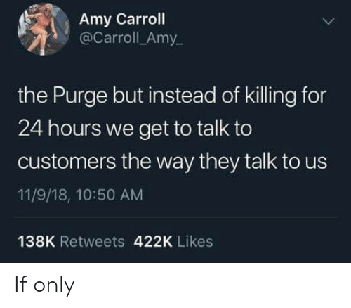 11 9: Amy Carroll  @Carroll_Amy  the Purge but instead of killing for  24 hours we get to talk to  customers the way they talk to us  11/9/18, 10:50 AM  138K Retweets 422K Likes If only