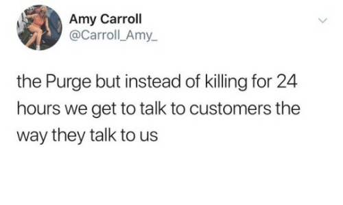 The Purge, Amy, and They: Amy Carroll  @Carroll_Amy_  the Purge but instead of killing for 24  hours we get to talk to customers the  way they talk to us