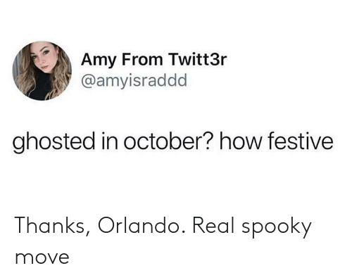 ghosted: Amy From Twitt3r  @amyisraddd  ghosted in october? how festive Thanks, Orlando. Real spooky move