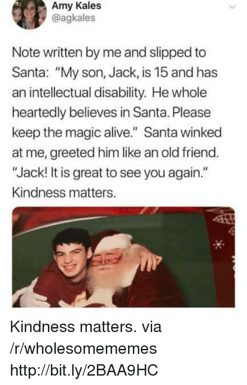 "Alive, Http, and Magic: Amy Kales  @agkales  Note written by me and slipped to  Santa: ""My son, Jack, is 15 and has  an intellectual disability. He whole  heartedly believes in Santa. Please  keep the magic alive."" Santa winked  at me, greeted him like an old friend.  ""Jack! It is great to see you again.""  Kindness matters. Kindness matters. via /r/wholesomememes http://bit.ly/2BAA9HC"