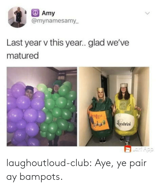 amy: Amy  @mynamesamy  Last year v this year.. glad we've  matured  fase  Larntrini laughoutloud-club:  Aye, ye pair ay bampots.