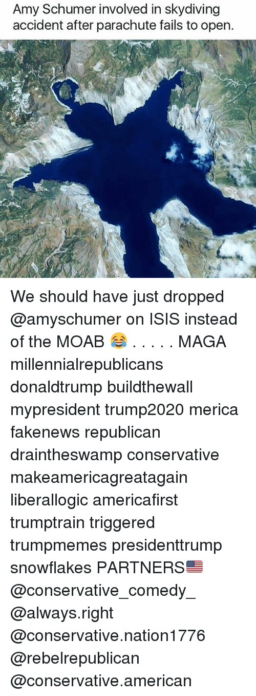 skydiving: Amy Schumer involved in skydiving  accident after parachute fails to open. We should have just dropped @amyschumer on ISIS instead of the MOAB 😂 . . . . . MAGA millennialrepublicans donaldtrump buildthewall mypresident trump2020 merica fakenews republican draintheswamp conservative makeamericagreatagain liberallogic americafirst trumptrain triggered trumpmemes presidenttrump snowflakes PARTNERS🇺🇸 @conservative_comedy_ @always.right @conservative.nation1776 @rebelrepublican @conservative.american