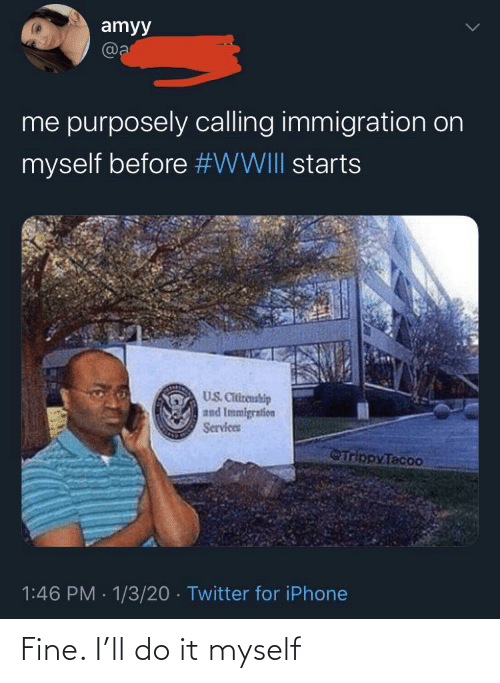 myself: amyy  @a  me purposely calling immigration on  myself before #WWIII starts  US. Citizenship  and Immigration  Services  Trippy Tacoo  1:46 PM · 1/3/20 · Twitter for iPhone Fine. I'll do it myself
