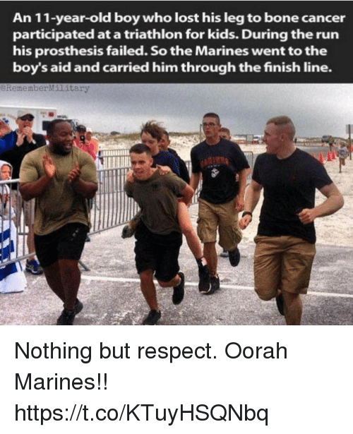 Finish Line, Memes, and Respect: An 11-year-old boy who lost his leg to bone cancer  participated at a triathlon for kids. During the run  his prosthesis failed. So the Marines went to the  boy's aid and carried him through the finish line.  @RememberMilitary  LA Nothing but respect. Oorah Marines!! https://t.co/KTuyHSQNbq