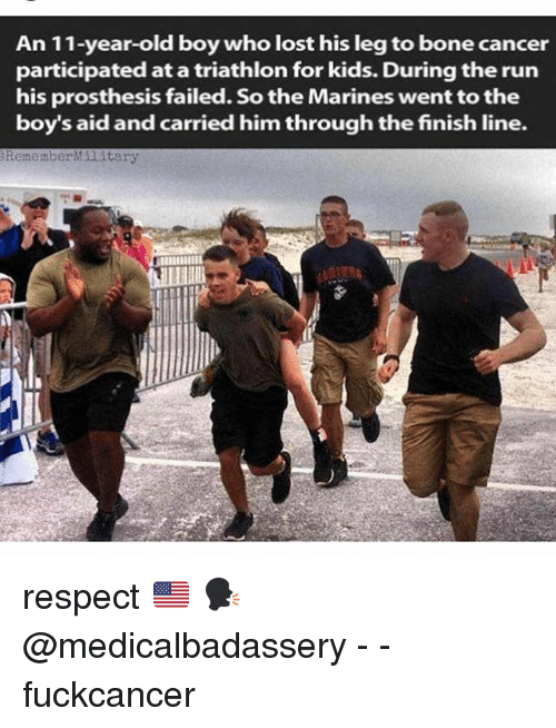 Boning: An 11-year-old boy who lost his leg to bone cancer  participated at a triathlon for kids. During the run  his prosthesis failed. So the Marines went to the  boy's aid and carried him through the finish line.  RememberMilitary respect 🇺🇸 🗣 @medicalbadassery - - fuckcancer
