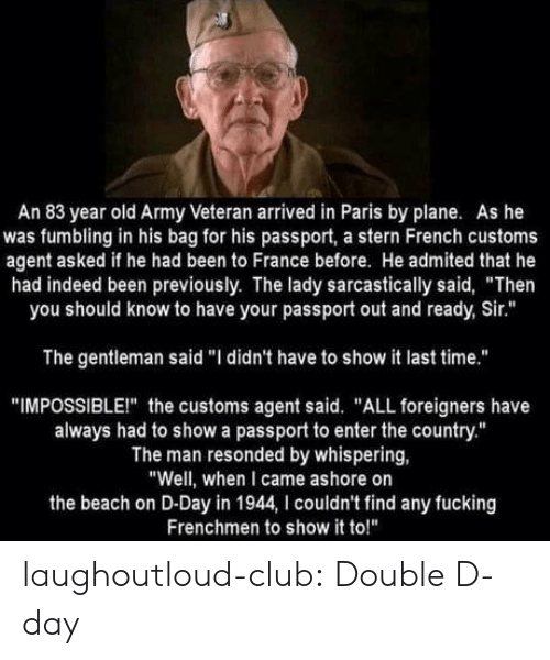 "Passport: An 83 year old Army Veteran arrived in Paris by plane. As he  was fumbling in his bag for his passport, a stern French customs  agent asked if he had been to France before. He admited that he  had indeed been previously. The lady sarcastically said, ""Then  you should know to have your passport out and ready, Sir.""  The gentleman said ""I didn't have to show it last time.""  ""IMPOSSIBLEI"" the customs agent said. ""ALL foreigners have  always had to show a passport to enter the country.""  The man resonded by whispering,  ""Well, when I came ashore on  the beach on D-Day in 1944, I couldn't find any fucking  Frenchmen to show it to!"" laughoutloud-club:  Double D-day"