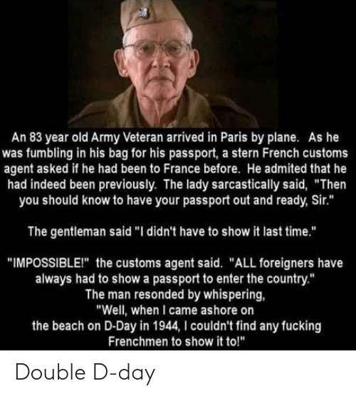 "Passport: An 83 year old Army Veteran arrived in Paris by plane. As he  was fumbling in his bag for his passport, a stern French customs  agent asked if he had been to France before. He admited that he  had indeed been previously. The lady sarcastically said, ""Then  you should know to have your passport out and ready, Sir.""  The gentleman said ""I didn't have to show it last time.""  ""IMPOSSIBLEI"" the customs agent said. ""ALL foreigners have  always had to show a passport to enter the country.""  The man resonded by whispering,  ""Well, when I came ashore on  the beach on D-Day in 1944, I couldn't find any fucking  Frenchmen to show it to!"" Double D-day"