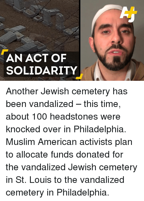 Muslim American: AN ACT OF  SOLIDARITY Another Jewish cemetery has been vandalized – this time, about 100 headstones were knocked over in Philadelphia.   Muslim American activists plan to allocate funds donated for the vandalized Jewish cemetery in St. Louis to the vandalized cemetery in Philadelphia.