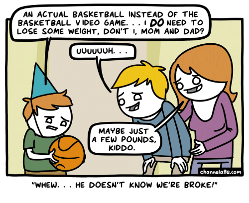 "Basketball, Dad, and Video: AN ACTUAL BASKETBALL INSTEAD OF THE  BASKETBALL VIDEO 6AME. . . 1 DO NEED TO  LOSE SOME WEIGHT, DON'T I, MOM AND DAD?  MAYBE JUST  A FEW POUNDS,  KIDDO  channelate.com  ""WHEW. . . HE DOESN'T KNOW WE'RE BROKE!"""