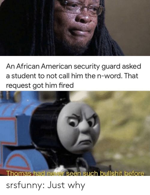 Call Him: An African American security guard asked  a student to not call him the n-word. That  request got him fired  Thomas had never seen such bullshit before srsfunny:  Just why