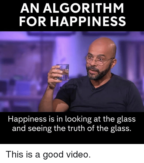 Memes, Good, and Video: AN ALGORITHM  FOR HAPPINESS  Happiness is in looking at the glass  and seeing the truth of the glass. This is a good video.