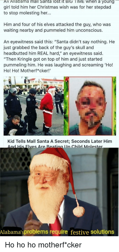 """Christmas, Lost, and Girl: An Allabama mall Santa lost it BIG TIME when a young  girl told him her Christmas wish was for her stepdad  to stop molesting her...  Him and four of his elves attacked the guy, who was  waiting nearby and pummeled him unconscious.  An eyewitness said this: """"Santa didn't say nothing. He  just grabbed the back of the guy's skull and  headbutted him REAL hard,"""" an eyewitness said.  """"Then Kringle got on top of him and just started  pummeling him. He was laughing and screaming 'Ho!  Ho! Ho! Motherf*cker!  Kid Tells Mall Santa A Secret; Seconds Later Him  AndHis lyesAreReating Lin ChildMoles  cabbygatd  Alabama'sproblems require festive solutions Ho ho ho motherf*cker"""