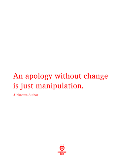 Change, Apology, and Unknown: An apology without change  is just manipulation.  -Unknown Author  RELATIONSHIP  RULES