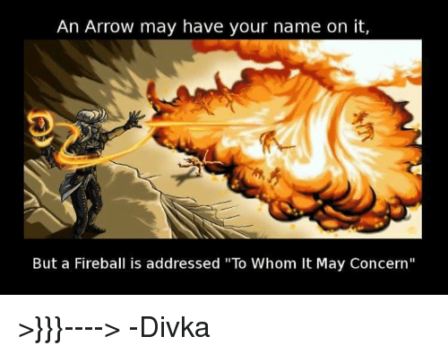 """Fireball: An Arrow may have your name on it,  But a Fireball is addressed """"To Whom It May Concern"""" >}}}---->    -Divka"""
