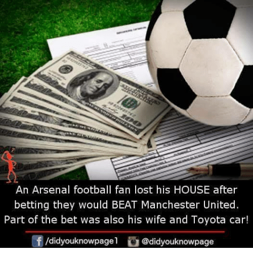 Arsenal, Football, and Memes: An Arsenal football fan lost his HOUSE after  betting they would BEAT Manchester United.  Part of the bet was also his wife and Toyota car!  /didyouknowpagel @didyouknowpage