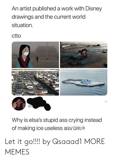 Let It Go: An artist published a work with Disney  drawings and the current world  situation  ctto  Why is elsa's stupid ass crying instead  of making ice useless ass . Let it go!!!! by Qsaaad1 MORE MEMES