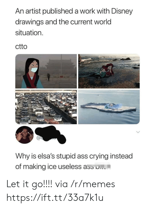 Let It Go: An artist published a work with Disney  drawings and the current world  situation  ctto  Why is elsa's stupid ass crying instead  of making ice useless ass . Let it go!!!! via /r/memes https://ift.tt/33a7k1u