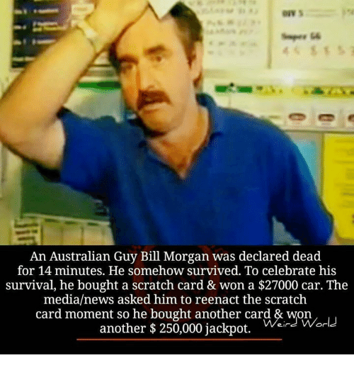 Reenacted: An Australian Guy Bill Morgan was declared dead  for 14 minutes. He somehow survived. To celebrate his  survival, he bought a scratch card & won a $27000 car. The  media/news asked him to reenact the scratch  card moment so he bought another card & won  another $ 250,000 jackpot.  ein