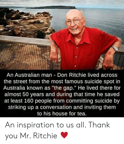 """The Gap, Thank You, and Australia: An Australian man Don Ritchie lived across  the street from the most famous suicide spot in  Australia known as """"the gap."""" He lived there for  almost 50 years and during that time he saved  at least 160 people from committing suicide by  striking up a conversation and inviting them  to his house for tea. An inspiration to us all. Thank you Mr. Ritchie ♥️"""