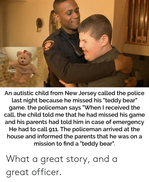 "Call 911: An autistic child from New Jersey called the police  last night because he missed his ""teddy bear""  game. the policeman says ""When I received the  call, the child told me that he had missed his game  and his parents had told him in case of emergency  He had to call 911. The policeman arrived at the  house and informed the parents that he was on a  mission to find a ""teddy bear"". What a great story, and a great officer."