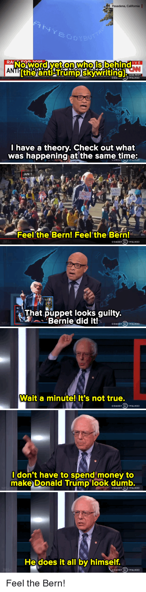 Feel The Bern: AN  ax Pasadena, California I  IVE  ltheianti Trump COML  12:59 PM PT   I have a theory. Check out what  was happening at the same time:   JAN 1  Feel the Bern! Feel the Bern!  COMEDY   That puppet looks guilty  Bernie did it!   Wait a minute! It's not true.  COMEDY C   don't have to spend money to  make Donald Trump look dumb.   He does it all by himself.  COMEDY C 1ra Feel the Bern!