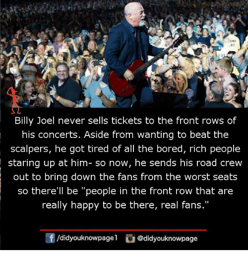 """Front Row: An  Billy Joel never sells tickets to the front rows of  his concerts. Aside from wanting to beat the  scalpers, he got tired of all the bored, rich people  staring up at him- so now, he sends his road crew  out to bring down the fans from the worst seats  so there'll be """"people in the front row that are  really happy to be there, real fans.""""  f/didyouknowpagel@didyouknowpage"""