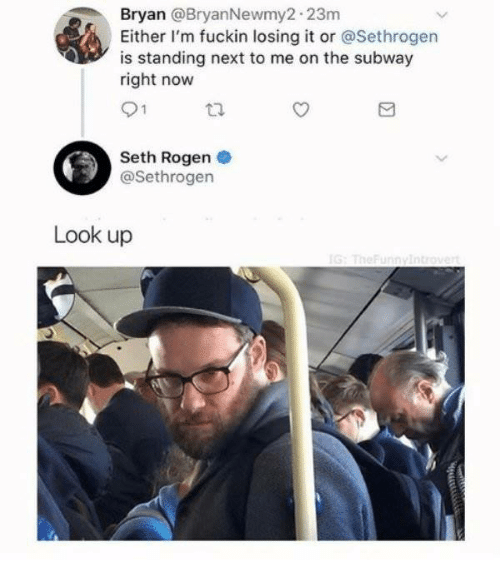 Seth Rogen: an @BryanNewmy2 23m  Either I'm fuckin losing it or @Sethrogen  is standing next to me on the subway  right now  Bry  Seth Rogen  @Sethrogen  Look up
