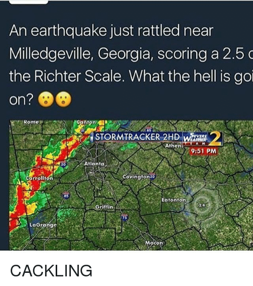 Memes, Athena, and Earthquake: An earthquake just rattled near  Milledgeville, Georgia, scoring a 2.5 C  the Richter Scale. What the hell is goi  on?  MATHER  Athena  9:51 PM  Atlanta  Covington 20  Carrollton  Eatonton  Griffin A  LaGrange CACKLING