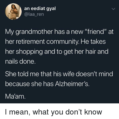 """Community, Shopping, and Alzheimer's: an eediat gyal  @laa_ren  My grandmother has a new """"friend"""" at  her retirement community. He takes  her shopping and to get her hair and  nails done  She told me that his wife doesn't mind  because she has Alzheimer's.  Ma'am I mean, what you don't know"""