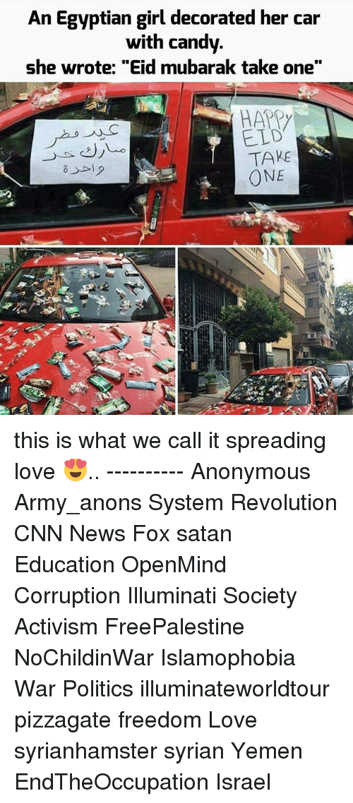 "anonymouse: An Egyptian girl decorated her car  with candy.  she wrote: ""Eid mubarak take one""  HAPPY  ELD  TAKE  ONE this is what we call it spreading love 😍.. ---------- Anonymous Army_anons System Revolution CNN News Fox satan Education OpenMind Corruption Illuminati Society Activism FreePalestine NoChildinWar Islamophobia War Politics illuminateworldtour pizzagate freedom Love syrianhamster syrian Yemen EndTheOccupation Israel"