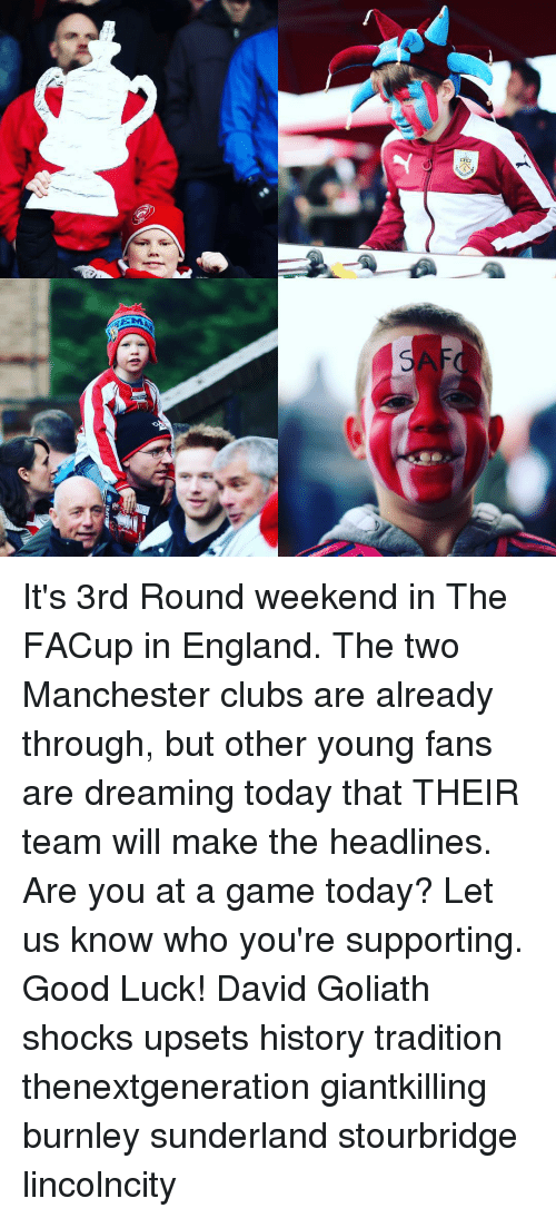 England, Memes, and Manchester: an  EM It's 3rd Round weekend in The FACup in England. The two Manchester clubs are already through, but other young fans are dreaming today that THEIR team will make the headlines. Are you at a game today? Let us know who you're supporting. Good Luck! David Goliath shocks upsets history tradition thenextgeneration giantkilling burnley sunderland stourbridge lincolncity