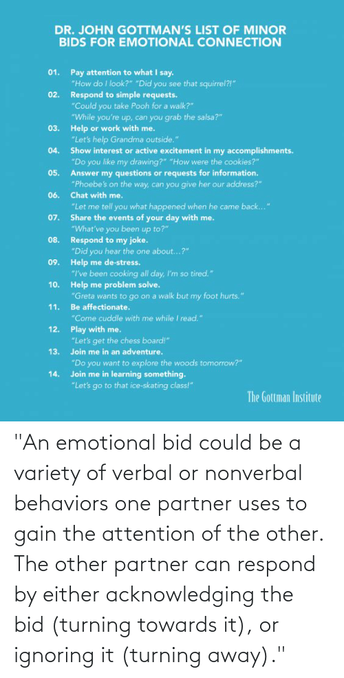 """Partner: """"An emotional bid could be a variety of verbal or nonverbal behaviors one partner uses to gain the attention of the other. The other partner can respond by either acknowledging the bid (turning towards it), or ignoring it (turning away)."""""""