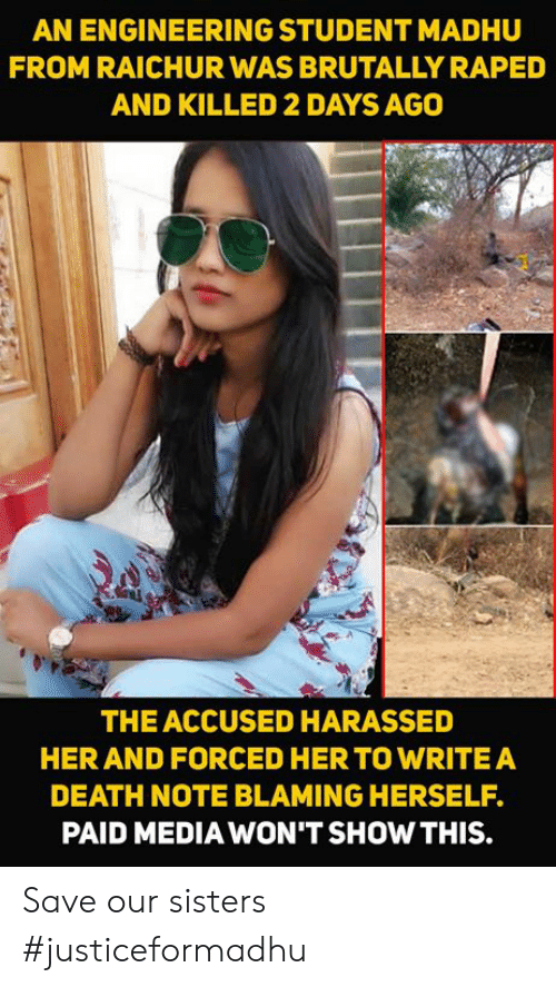Memes, Death, and Engineering: AN ENGINEERING STUDENT MADHU  FROM RAICHUR WAS BRUTALLY RAPED  AND KILLED 2 DAYS AGO  THE ACCUSED HARASSED  HER AND FORCED HERTO WRITEA  DEATH NOTE BLAMING HERSELF.  PAID MEDIA WON'T SHOW THIS. Save our sisters  #justiceformadhu