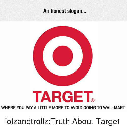 wal mart: An honest slogan.  TARGETe  WHERE YOU PAY A LITTLE MORE TO AVOID GOING TO WAL-MART lolzandtrollz:Truth About Target