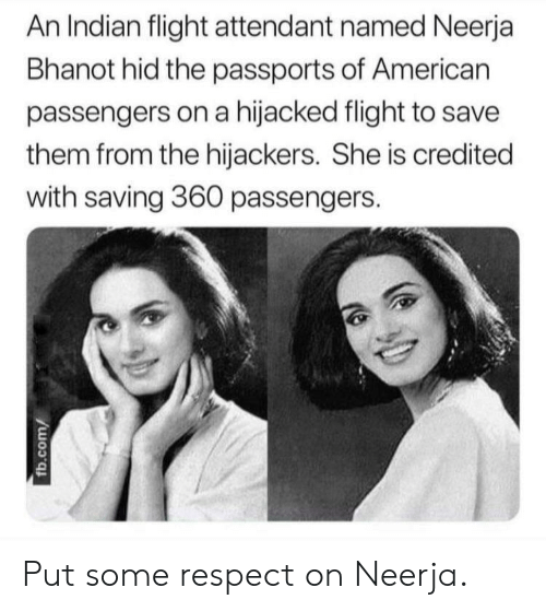 Credited: An Indian flight attendant named Neerja  Bhanot hid the passports of American  passengers on a hijacked flight to save  them from the hijackers. She is credited  with saving 360 passengers. Put some respect on Neerja.