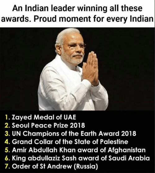 Saudi Arabia: An Indian leader winning all these  awards. Proud moment for every Indian  1. Zayed Medal of UAE  2. Seoul Peace Prize 2018  3. UN Champions of the Earth Award 2018  4. Grand Collar of the State of Palestine  5. Amir Abdullah Khan award of Afghanistan  King abdullaziz Sash award of Saudi Arabia  7. Order of St Andrew (Russia)