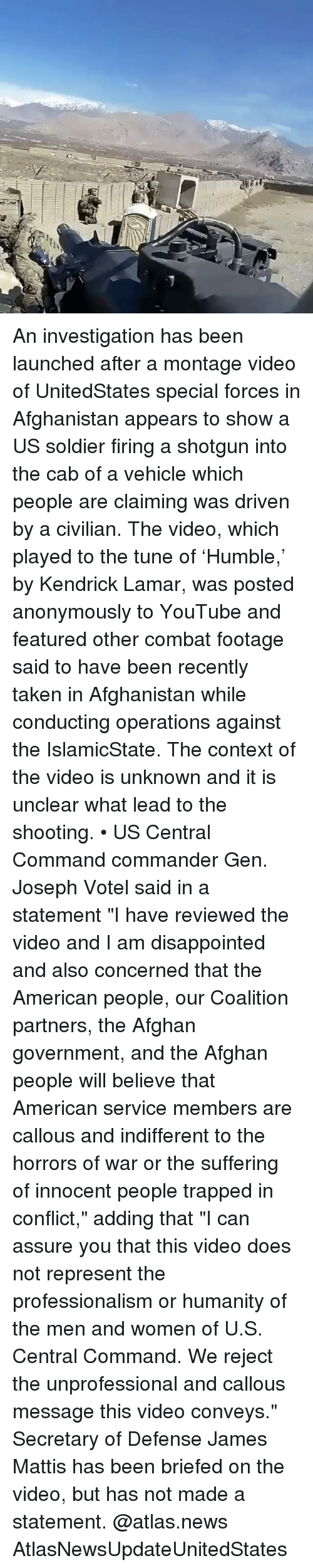 """Disappointed, Kendrick Lamar, and Memes: An investigation has been launched after a montage video of UnitedStates special forces in Afghanistan appears to show a US soldier firing a shotgun into the cab of a vehicle which people are claiming was driven by a civilian. The video, which played to the tune of 'Humble,' by Kendrick Lamar, was posted anonymously to YouTube and featured other combat footage said to have been recently taken in Afghanistan while conducting operations against the IslamicState. The context of the video is unknown and it is unclear what lead to the shooting. • US Central Command commander Gen. Joseph Votel said in a statement """"I have reviewed the video and I am disappointed and also concerned that the American people, our Coalition partners, the Afghan government, and the Afghan people will believe that American service members are callous and indifferent to the horrors of war or the suffering of innocent people trapped in conflict,"""" adding that """"I can assure you that this video does not represent the professionalism or humanity of the men and women of U.S. Central Command. We reject the unprofessional and callous message this video conveys."""" Secretary of Defense James Mattis has been briefed on the video, but has not made a statement. @atlas.news AtlasNewsUpdateUnitedStates"""