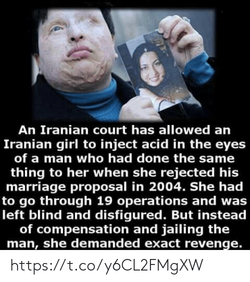 Marriage, Memes, and Revenge: An Iranian court has allowed an  Iranian girl to inject acid in the eyes  of a man who had done the same  thing to her when she rejected his  marriage proposal in 2004. She had  to go through 19 operations and was  left blind and disfigured. But instead  of compensation and jailing the  man, she demanded exact revenge. https://t.co/y6CL2FMgXW