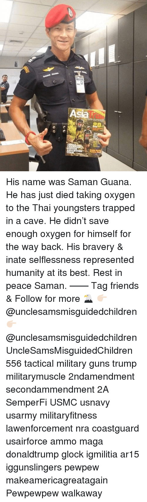 selflessness: An  IT  VOZ  n You  ace  ason  CHAMPIO  AD His name was Saman Guana. He has just died taking oxygen to the Thai youngsters trapped in a cave. He didn't save enough oxygen for himself for the way back. His bravery & inate selflessness represented humanity at its best. Rest in peace Saman. —— Tag friends & Follow for more 🦅 👉🏻 @unclesamsmisguidedchildren 👉🏻 @unclesamsmisguidedchildren UncleSamsMisguidedChildren 556 tactical military guns trump militarymuscle 2ndamendment secondammendment 2A SemperFi USMC usnavy usarmy militaryfitness lawenforcement nra coastguard usairforce ammo maga donaldtrump glock igmilitia ar15 iggunslingers pewpew makeamericagreatagain Pewpewpew walkaway