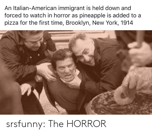 horror: An Italian-American immigrant is held down and  forced to watch in horror as pineapple is added to a  pizza for the first time, Brooklyn, New York, 1914 srsfunny:  The HORROR