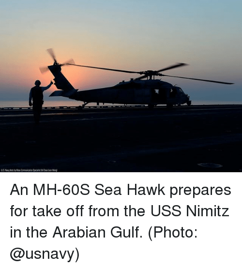 Memes, 🤖, and Photo: An MH-60S Sea Hawk prepares for take off from the USS Nimitz in the Arabian Gulf. (Photo: @usnavy)