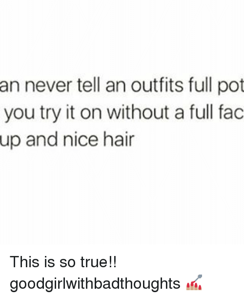 Memes, 🤖, and Pot: an never tell an outfits full pot  you try it on without a full fac  up and nice hair This is so true!! goodgirlwithbadthoughts 💅🏽