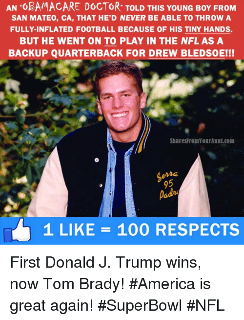 Bradying: AN OBAMACARE DOCTOR TOLD THIS YoUNG BoY FROM  SAN MATEO, CA, THAT HE D NEVER BE ABLE TO THROW A  FULLY-INFLATED FOOTBALL BECAUSE OF HIS TINY HANDS.  BUT HE WENT ON TO PLAY IN THE NFL AS A  BACKUP QUARTERBACK FOR DREW BLEDsoEI!  SharesFromYourAunt.com  1 LIKE 100 RESPECTS First Donald J. Trump wins, now Tom Brady! #America is great again! #SuperBowl #NFL