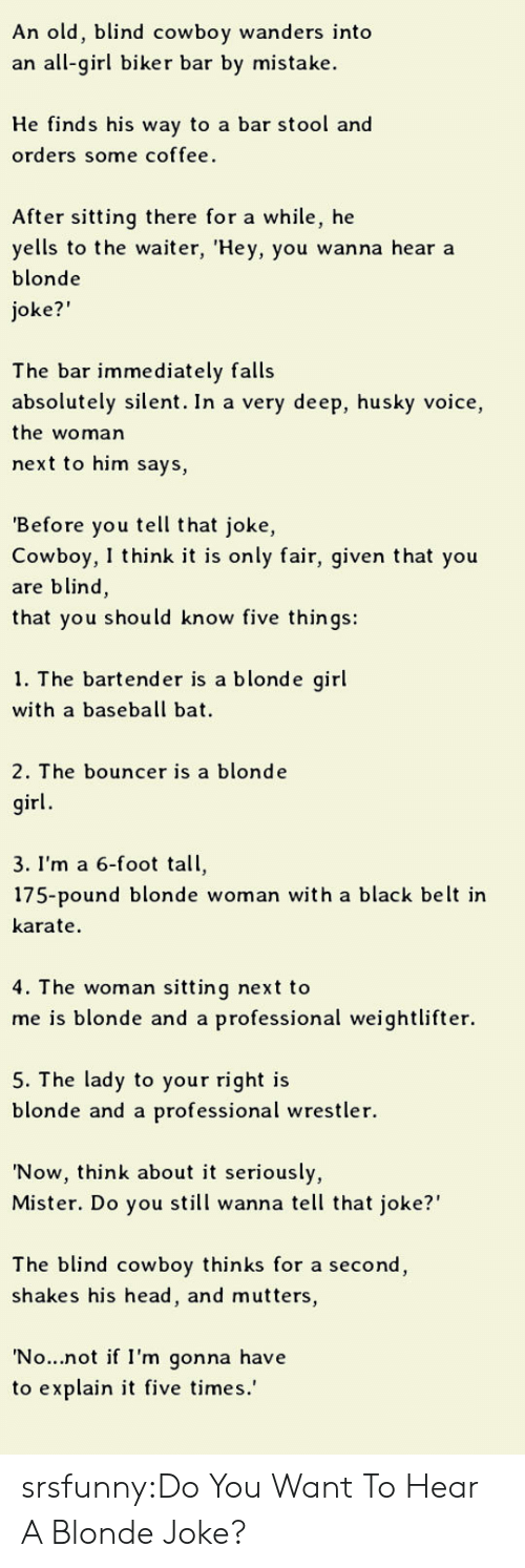 """weightlifter: An old, blind cowboy wanders into  an all-girl biker bar by mistake  He finds his way to a bar stool and  orders some coffee.  After sitting there for a while, he  yells to the waiter, 'Hey, you wanna hear a  blonde  oke?""""  The bar immediately falls  absolutely silent. In a very deep, husky voice,  the woman  next to him says,  Before you tell that joke,  Cowboy, I think it is only fair, given that you  are blind,  that you should know five things:  1. The bartende  r is a blonde girl  with a baseball bat  2. The bouncer is a blonde  irl  3. I'm a 6-foot tall,  175-pound blonde woman with a black belt ir  karate  4. T he woman sitting next to  me is blonde and a professional weightlifter.  5. The lady to your right is  blonde and a professional wrestler.  'Now, think about it seriously,  Mister. Do you still wanna tell that joke?""""  The blind cowboy thinks for a second  shakes his head, and mutters,  No...not if I'm gonna have  to explain it five times.' srsfunny:Do You Want To Hear A Blonde Joke?"""