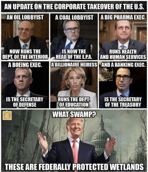 treasury: AN UPDATE ON THE CORPORATE TAKEOVER OF THE U.S.  AN OIL LOBBYIST ACOAL LOBBYIST ABIG PHARMA EXEC.  NOW RUNS THE  IS NOW THE  DEPT OFTHEINTERIOR HEAD OF THE EPA. AND HUMAN SERVICES  ABILLIONAIRE HEIRESS  RUNS HEALTH  A BOEING EXEC.  AND A BANKING EXEC.  is THE SECRETARY  OFDEFENSE  RUNSTHE DEPT  OF EDUCATION F THE TREASURY  IS THE SECRETARY  WHAT SWAMP?  THESE ARE FEDERALLY PROTECTED WETLANDS