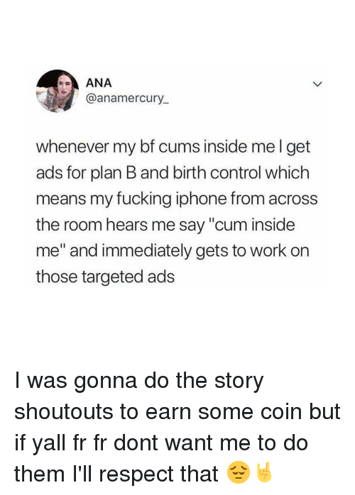 "Cum, Fucking, and Iphone: ANA  @anamercury_  whenever my bf cums inside mel get  ads for plan B and birth control which  means my fucking iphone from across  the room hears me say ""cum inside  me"" and immediately gets to work on  those targeted ads I was gonna do the story shoutouts to earn some coin but if yall fr fr dont want me to do them I'll respect that 😔🤘"
