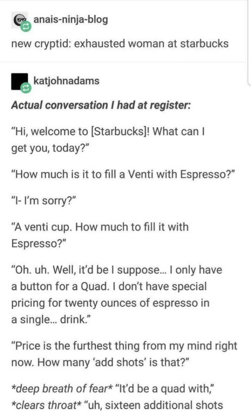 "cup: anais-ninja-blog  new cryptid: exhausted woman at starbucks  katjohnadams  Actual conversation I had at register:  ""Hi, welcome to [Starbucks]! What can I  get you, today?""  ""How much is it to fill a Venti with Espresso?""  ""I- I'm sorry?""  ""A venti cup. How much to fill it with  Espresso?""  ""Oh. uh. Well, it'd be I suppose.. only have  a button for a Quad. I don't have special  pricing for twenty ounces of espresso in  a single. drink.""  ""Price is the furthest thing from my mind right  now. How many 'add shots' is that?""  *deep breath of fear* ""It'd be a quad with,""  *clears throat* ""uh, sixteen additional shots"